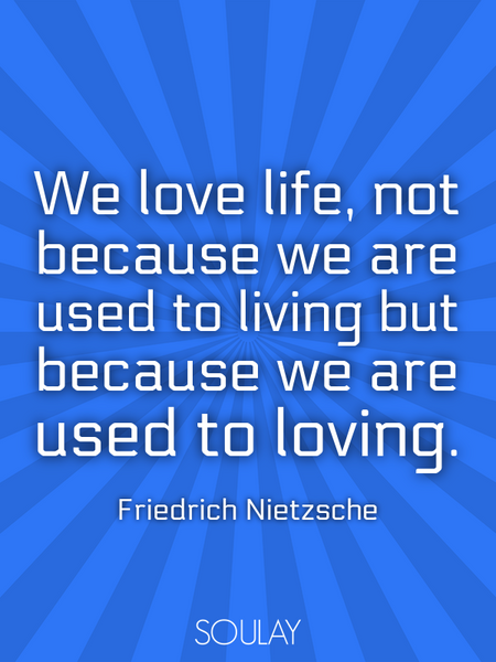 We love life, not because we are used to living but because we are used to loving. (Poster)