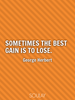Sometimes the best gain is to lose. - Quote Poster