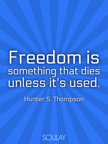 Freedom is something that dies unless it's used. (Poster)