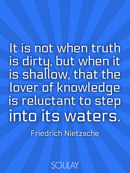 It is not when truth is dirty, but when it is shallow, that the lover of knowledge is reluctant t... (Poster)