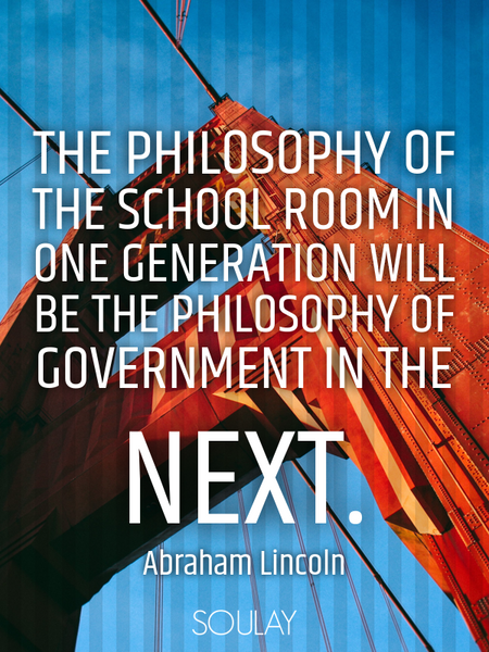 The philosophy of the school room in one generation will be the philosophy of government in the n... (Poster)