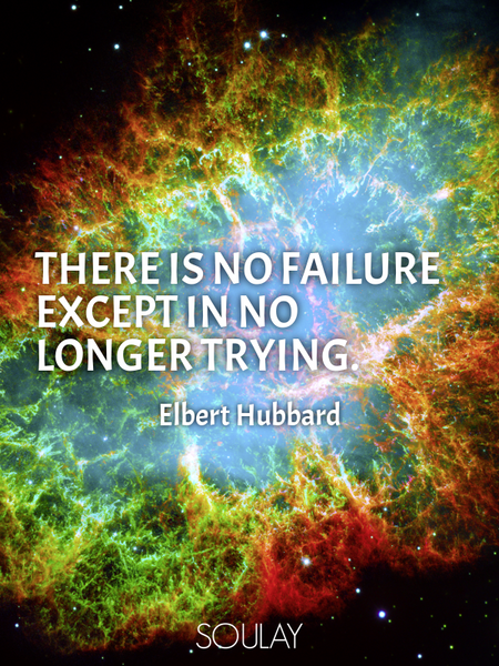 There is no failure except in no longer trying. (Poster)