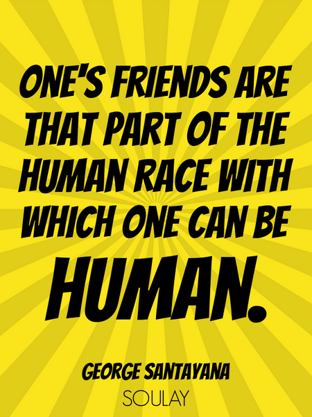 One's friends are that part of the human race with which one can be human. (Poster)