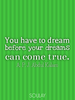 You have to dream before your dreams can come true. - Quote Poster