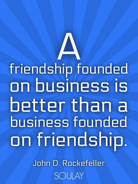 A friendship founded on business is better than a business founded on friendship. (Poster)