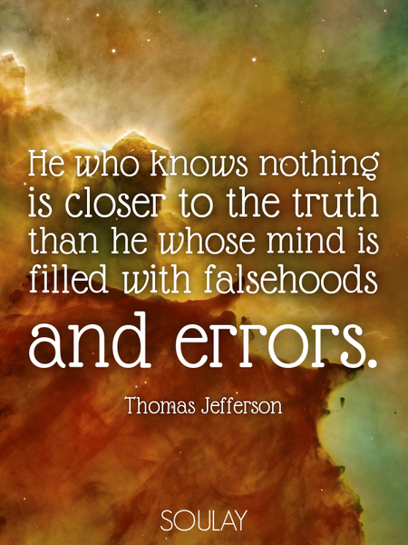 He who knows nothing is closer to the truth than he whose mind is filled with falsehoods and errors. (Poster)