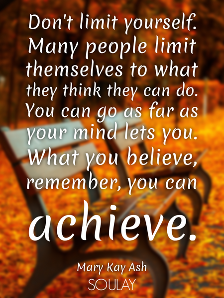 Don't limit yourself. Many people limit themselves to what they think they can do. You can go as ... (Poster)