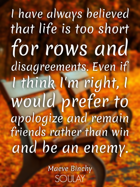 I have always believed that life is too short for rows and disagreements. Even if I think I'm rig... (Poster)