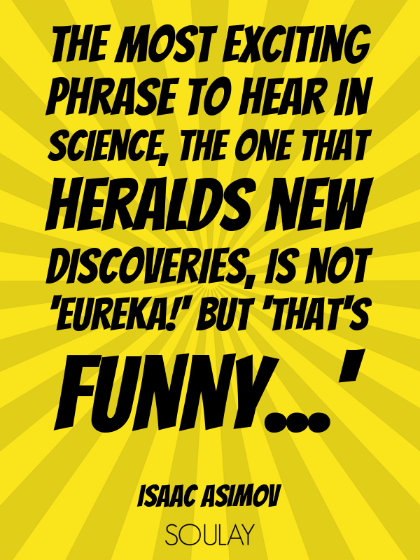 The most exciting phrase to hear in science, the one that heralds n... - Quote Poster