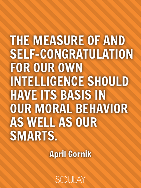 The measure of and self-congratulation for our own intelligence should have its basis in our mora... (Poster)