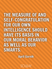 The measure of and self-congratulation for our own intelligence sho... - Quote Poster