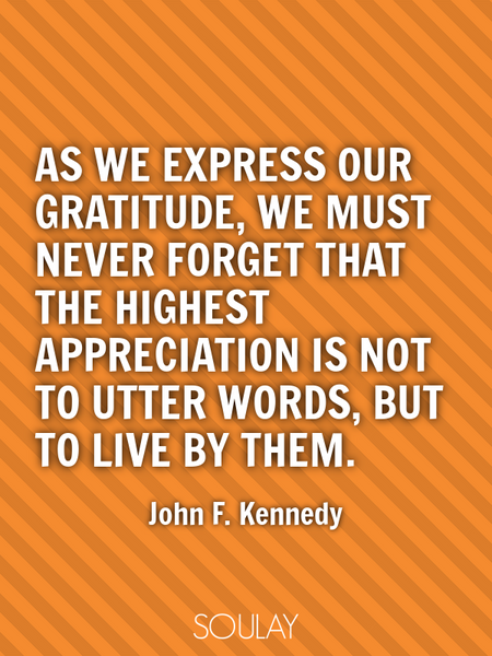As we express our gratitude, we must never forget that the highest appreciation is not to utter w... (Poster)