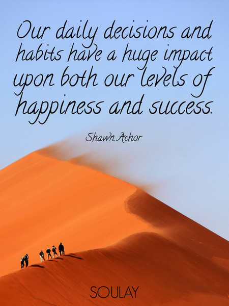 Our daily decisions and habits have a huge impact upon both our levels of happiness and success. (Poster)