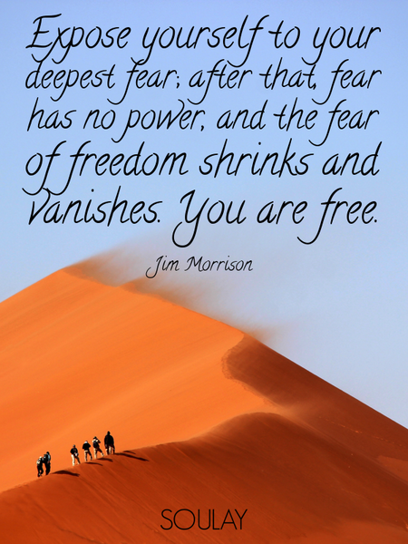 Expose yourself to your deepest fear; after that, fear has no power, and the fear of freedom shri... (Poster)