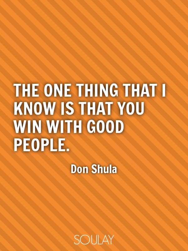 The one thing that I know is that you win with good people. - Quote Poster