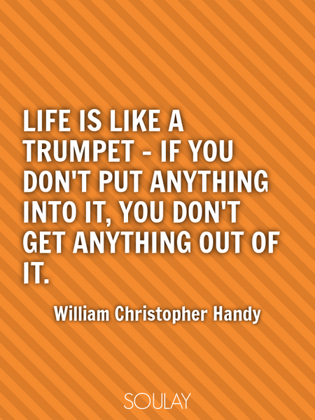 Life is like a trumpet - if you don't put anything into it, you don't get anything out of it. (Poster)