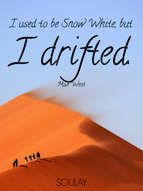 I used to be Snow White, but I drifted. - Quote Poster