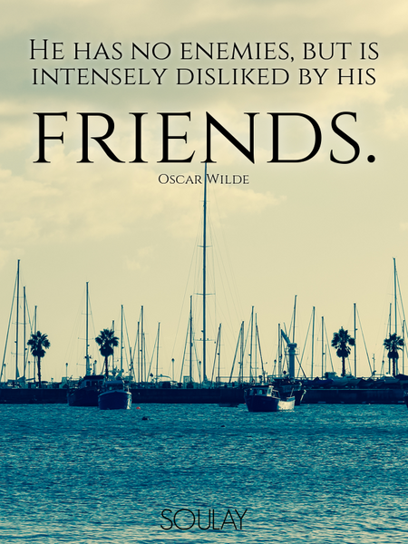 He has no enemies, but is intensely disliked by his friends. (Poster)