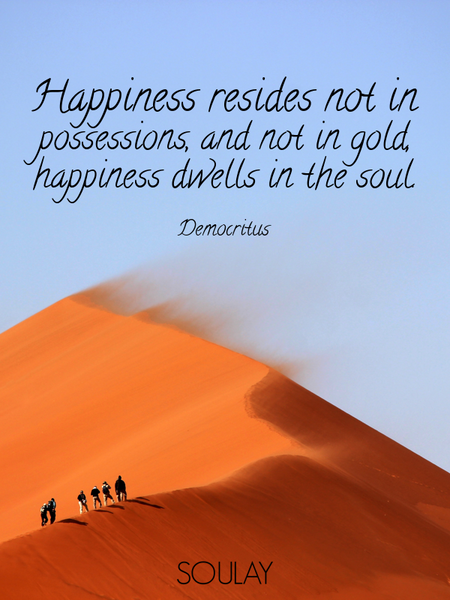 Happiness resides not in possessions, and not in gold, happiness dwells in the soul. (Poster)