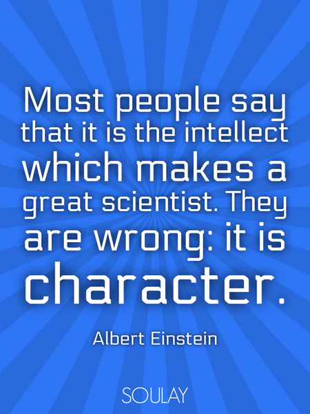 Most people say that it is the intellect which makes a great scientist. They are wrong: it is cha... (Poster)