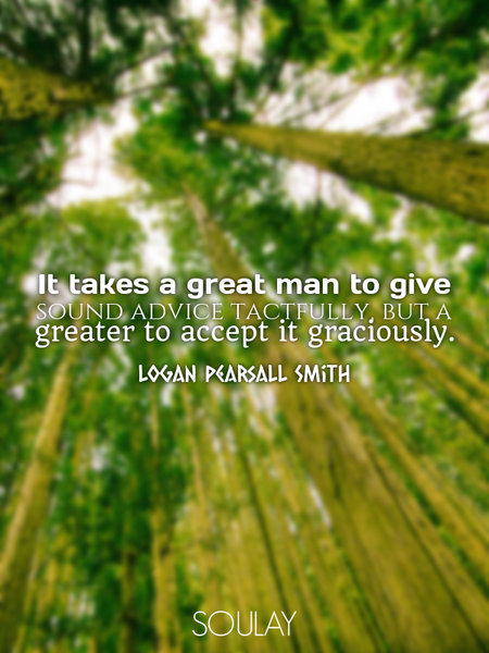 It takes a great man to give sound advice tactfully, but a greater to accept it graciously. (Poster)