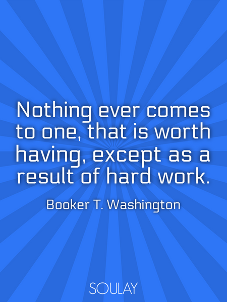 Nothing ever comes to one, that is worth having, except as a result of hard work. (Poster)