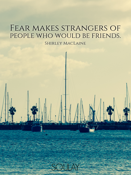 Fear makes strangers of people who would be friends. (Poster)