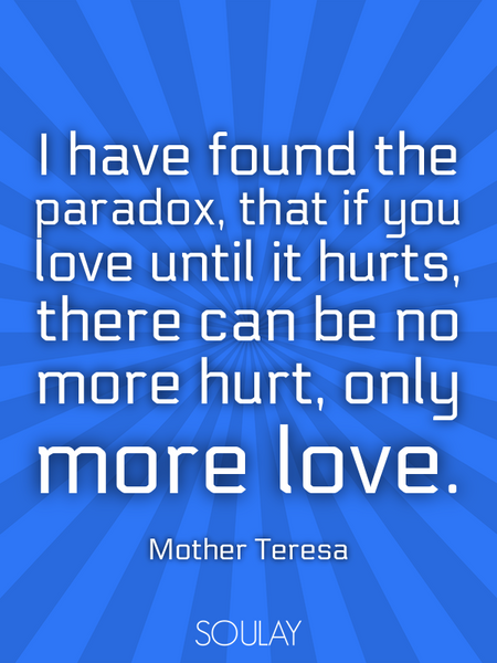 I have found the paradox, that if you love until it hurts, there can be no more hurt, only more l... (Poster)