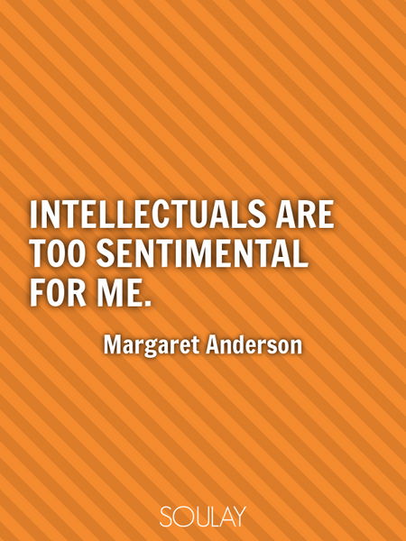 Intellectuals are too sentimental for me. (Poster)