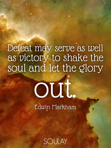 Defeat may serve as well as victory to shake the soul and let the glory out. (Poster)