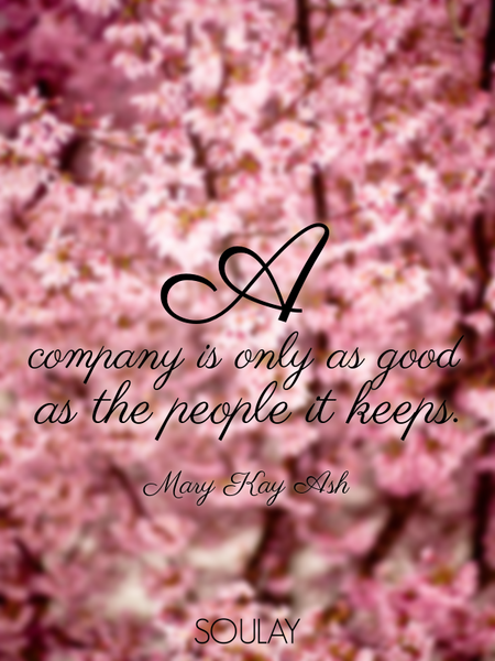 A company is only as good as the people it keeps. (Poster)