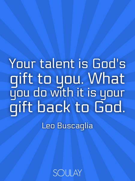 Your talent is God's gift to you. What you do with it is your gift back to God. (Poster)