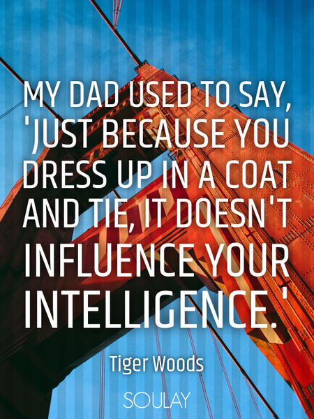 My dad used to say, 'Just because you dress up in a coat and tie, it doesn't influence your intel... (Poster)