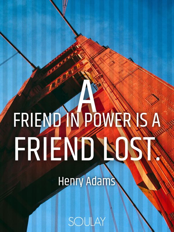 A friend in power is a friend lost. - Quote Poster