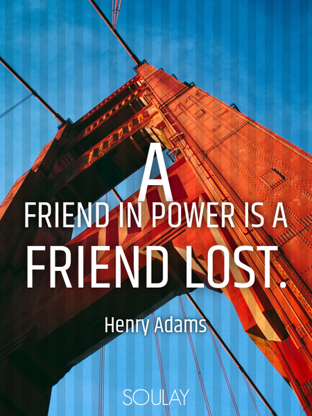 A friend in power is a friend lost. (Poster)