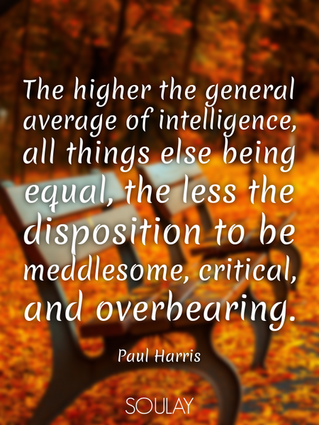 The higher the general average of intelligence, all things else being equal, the less the disposi... (Poster)