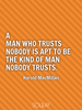 A man who trusts nobody is apt to be the kind of man nobody trusts. - Quote Poster