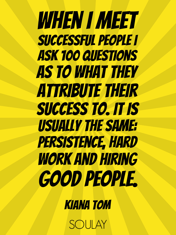 When I meet successful people I ask 100 questions as to what they a... - Quote Poster