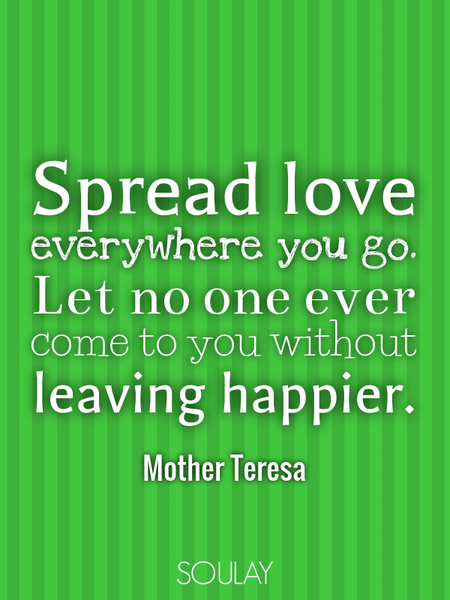 Spread love everywhere you go. Let no one ever come to you without leaving happier. (Poster)