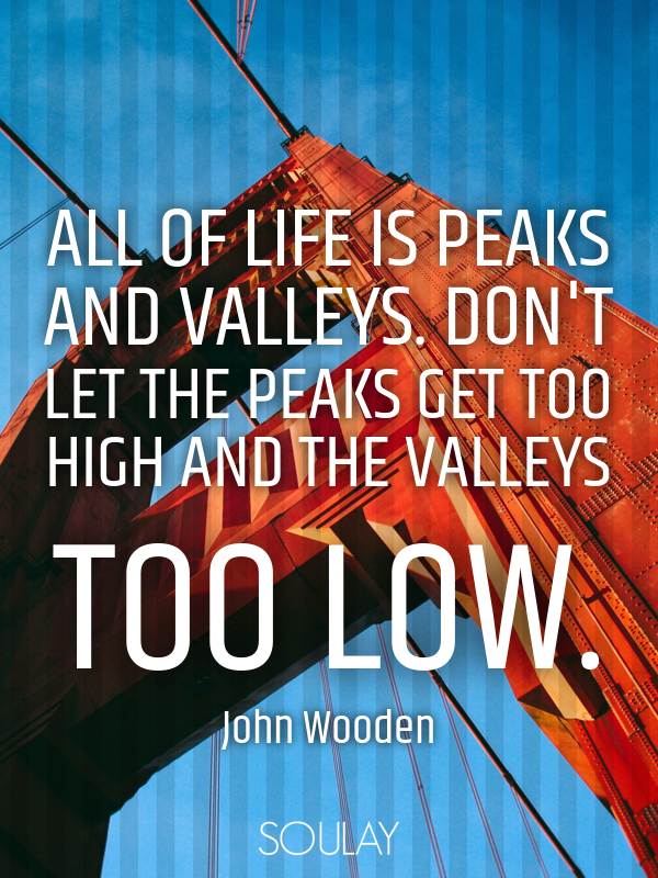 All of life is peaks and valleys. Don't let the peaks get too high ... - Quote Poster