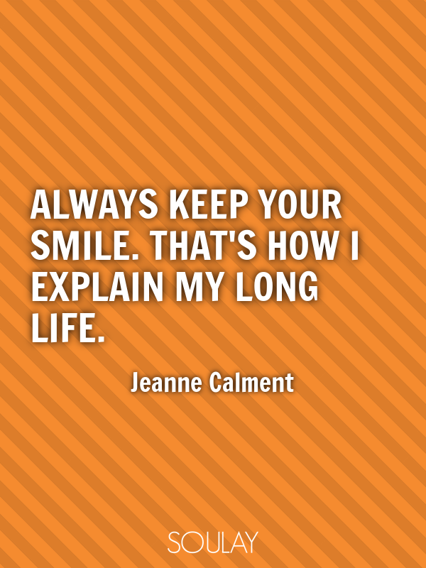 Always keep your smile. That's how I explain my long life. - Quote Poster
