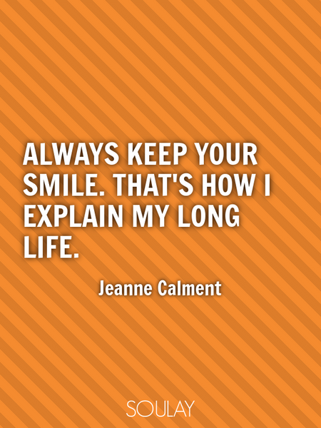 Always keep your smile. That's how I explain my long life. (Poster)