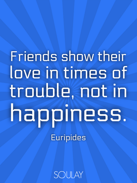 Friends show their love in times of trouble, not in happiness. (Poster)
