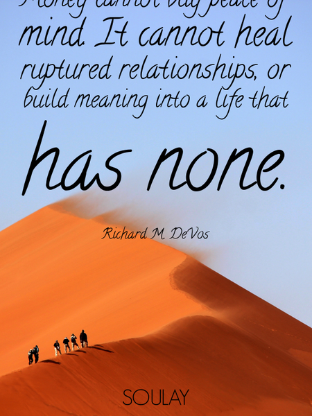 Money cannot buy peace of mind. It cannot heal ruptured relationships, or build meaning into a li... (Poster)