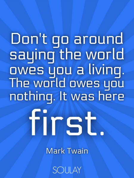 Don't go around saying the world owes you a living. The world owes you nothing. It was here first. (Poster)