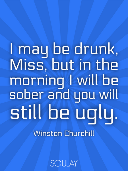 I may be drunk, Miss, but in the morning I will be sober and you will still be ugly. (Poster)