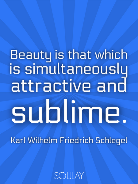 Beauty is that which is simultaneously attractive and sublime. (Poster)