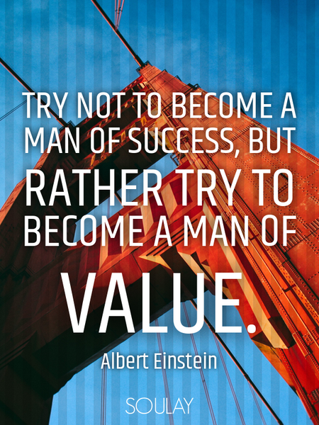Try not to become a man of success, but rather try to become a man of value. (Poster)