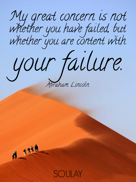 My great concern is not whether you have failed, but whether you are content with your failure. (Poster)