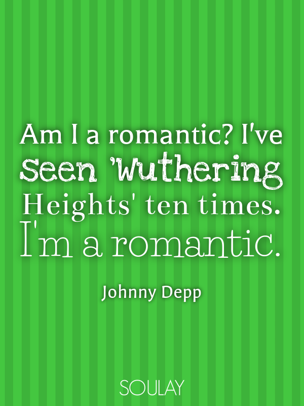 Am I a romantic? I've seen 'Wuthering Heights' ten times. I'm a rom... - Quote Poster
